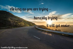 As long as you are trying - honestly trying - it will get easier.