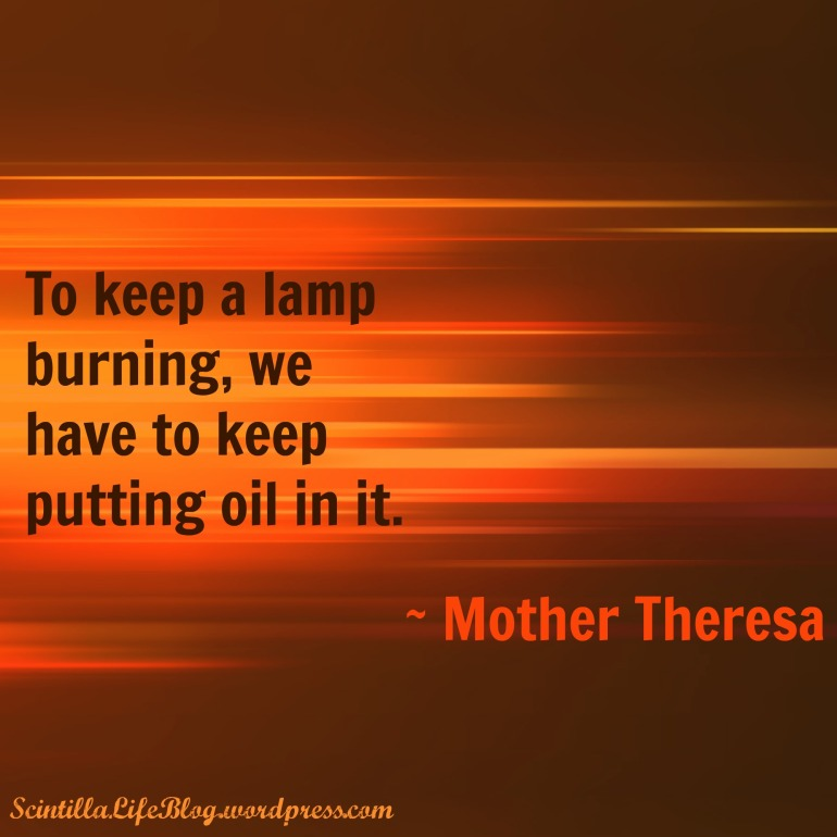 To keep a lamp burning, we have to keep putting oil in it.